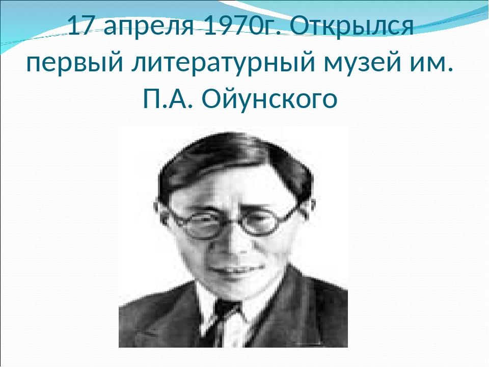 17 апреля 1970г. Открылся первый литературный музей им. П.А. Ойунского