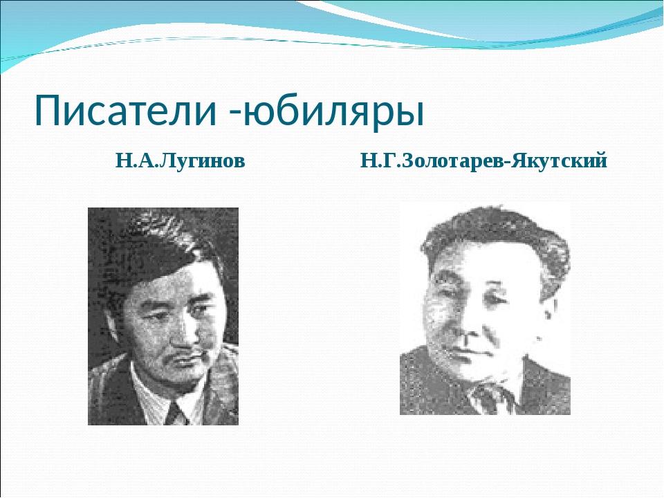 Писатели -юбиляры Н.А.Лугинов Н.Г.Золотарев-Якутский