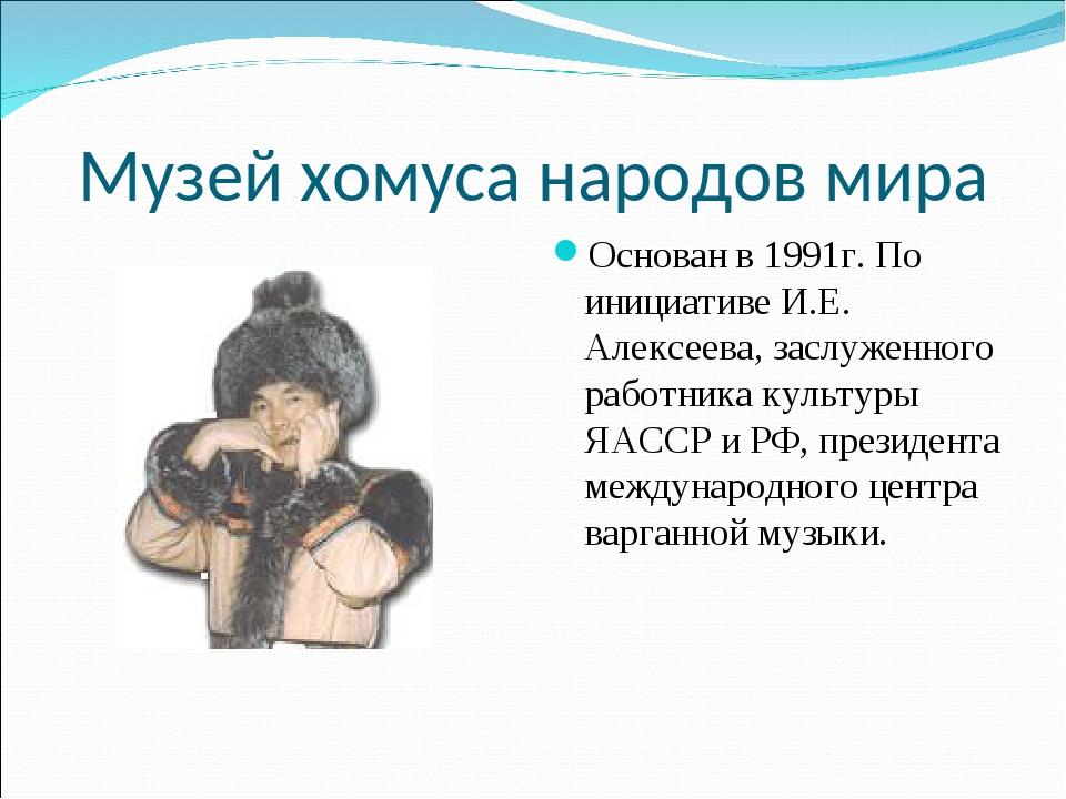 Музей хомуса народов мира Основан в 1991г. По инициативе И.Е. Алексеева, засл...