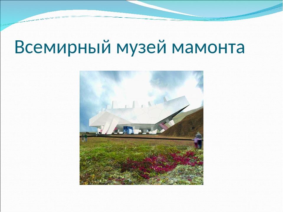 Всемирный музей мамонта