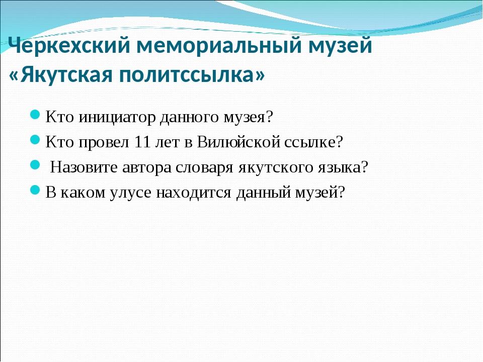 Черкехский мемориальный музей «Якутская политссылка» Кто инициатор данного му...