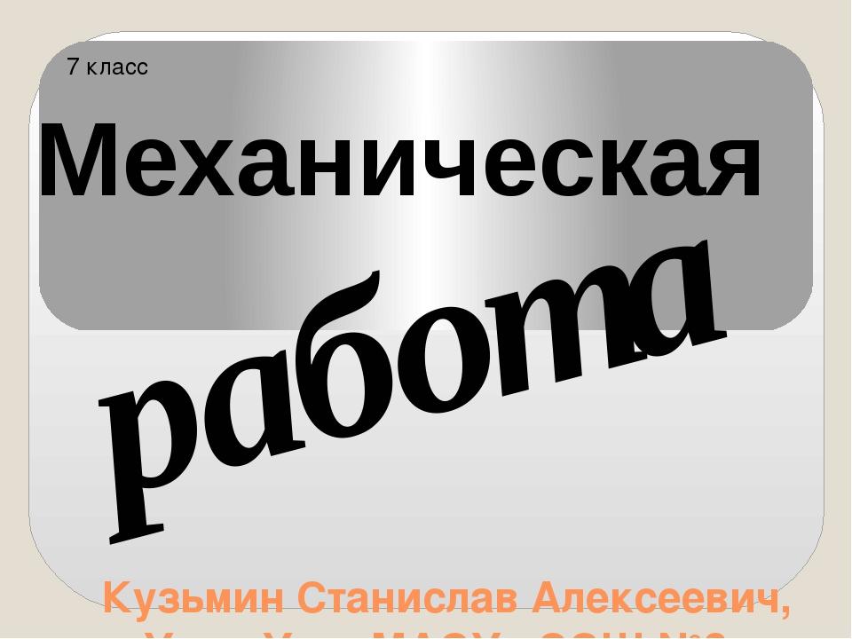 Кузьмин Станислав Алексеевич, г. Улан-Удэ, МАОУ «СОШ №8» 7 класс Механическая...