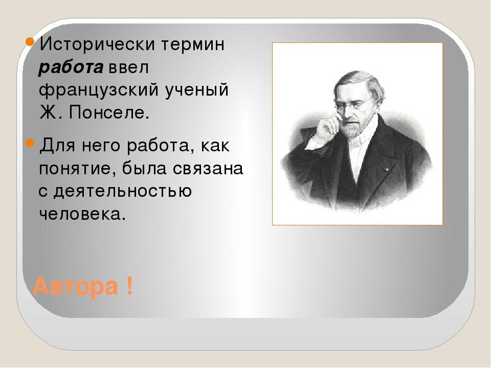 Автора ! Исторически термин работа ввел французский ученый Ж. Понселе. Для не...