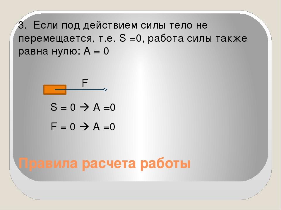 Правила расчета работы 3. Если под действием силы тело не перемещается, т.е....