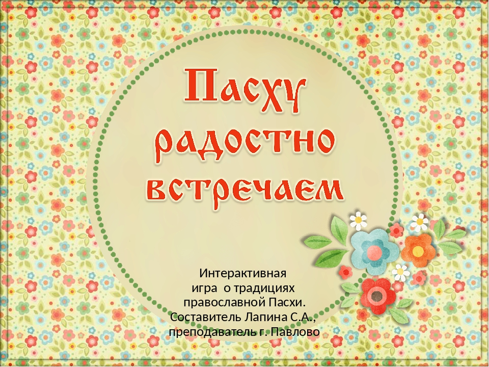 Интерактивная игра о традициях православной Пасхи. Составитель Лапина С.А., п...
