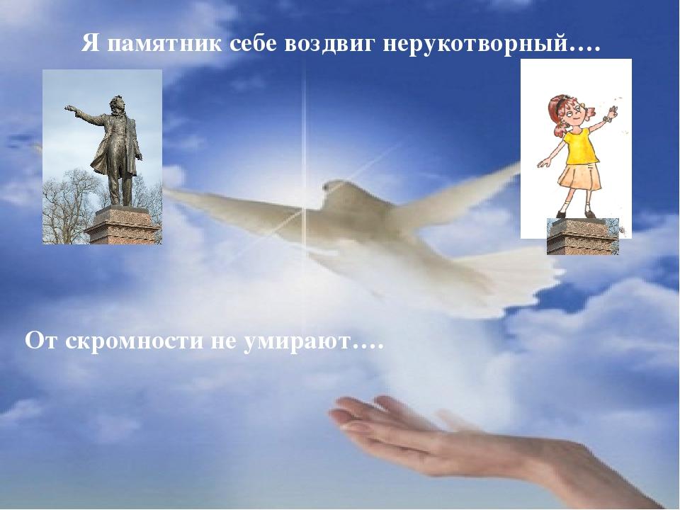 Я памятник себе воздвиг нерукотворный…. От скромности не умирают….