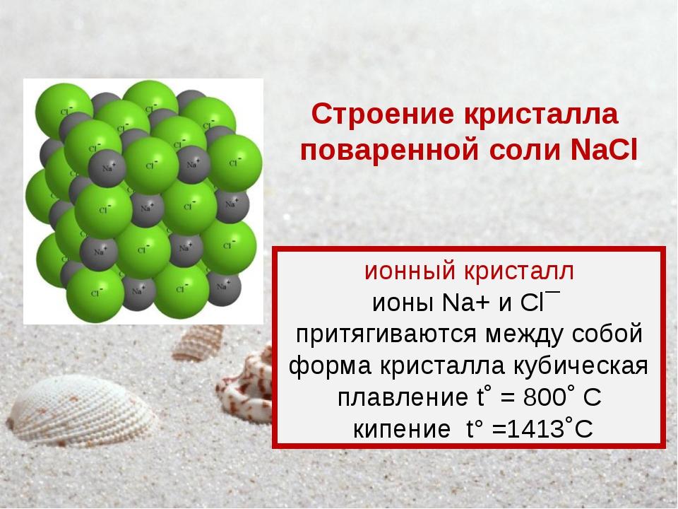 ионный кристалл ионы Na+и Cl¯ притягиваются между собой форма кристалла куби...