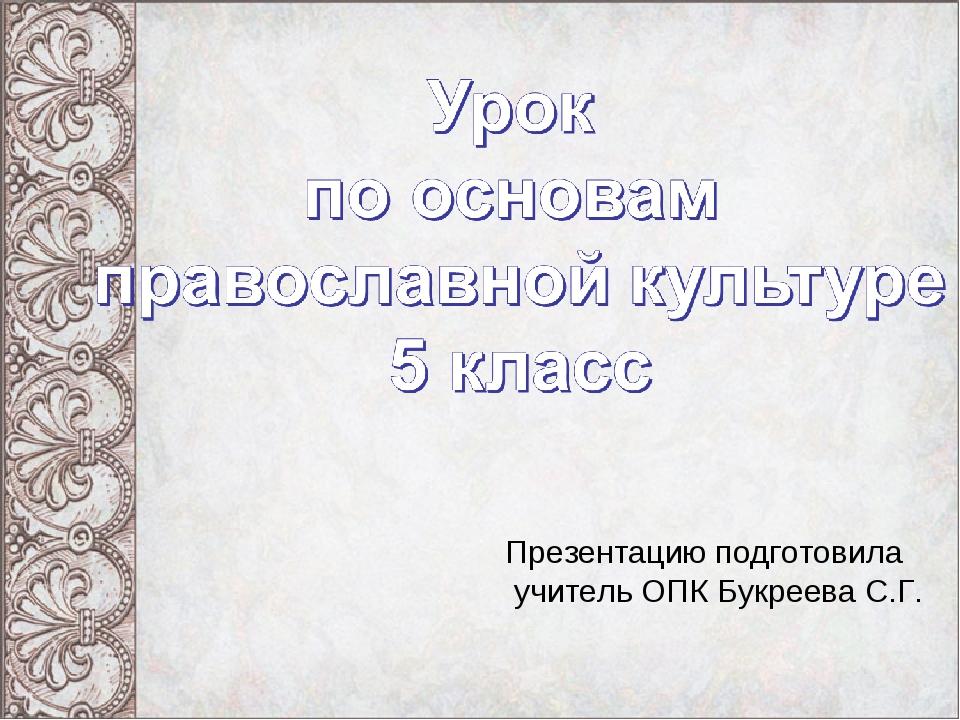 Презентацию подготовила учитель ОПК Букреева С.Г.
