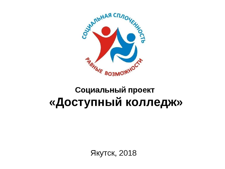 Социальный проект «Доступный колледж» Якутск, 2018 Подготовил: