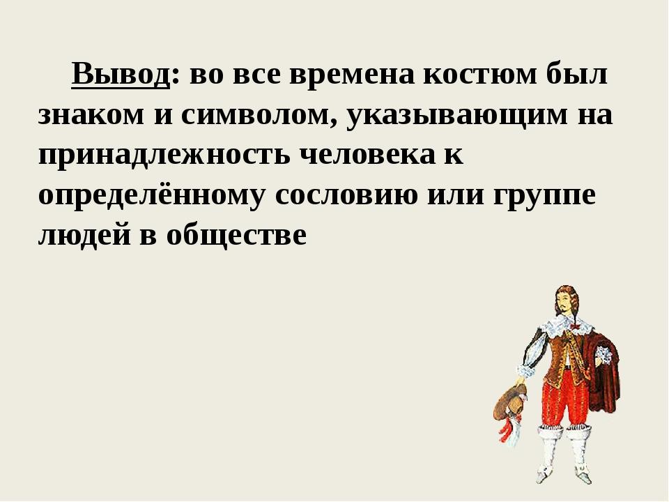 Вывод: во все времена костюм был знаком и символом, указывающим на принадлеж...