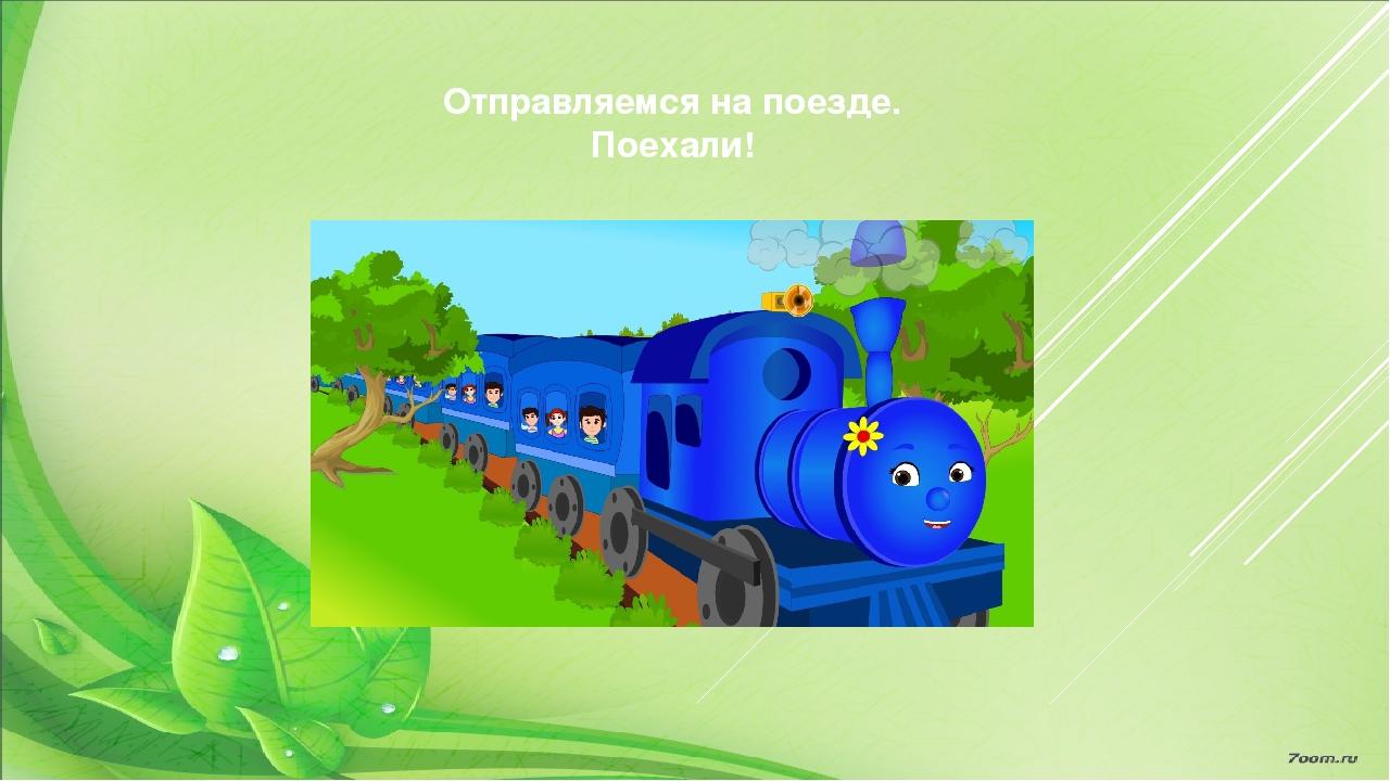 Отправляемся на поезде. Поехали!