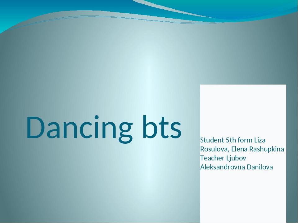Dancing bts Student 5th form Liza Rosulova, Elena Rashupkina Teacher Ljubov...