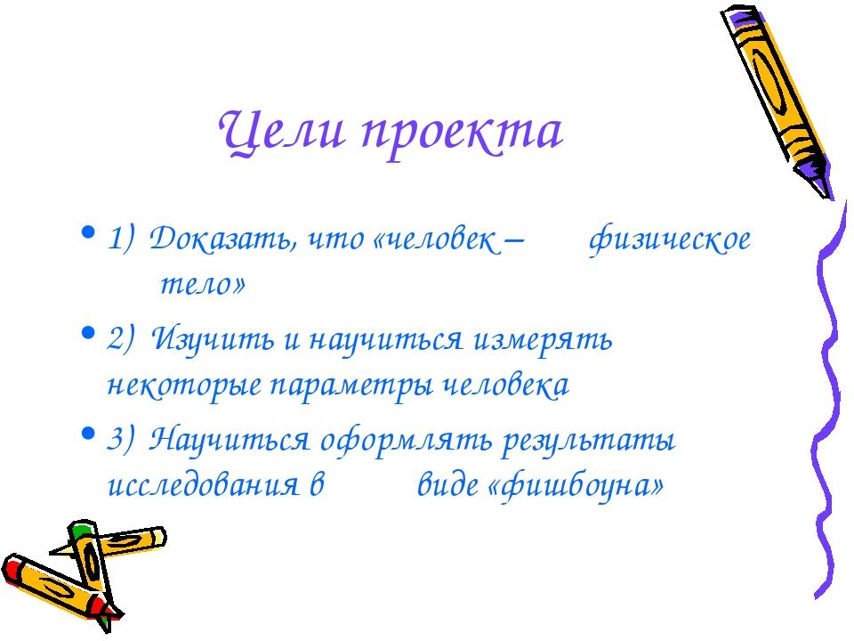 Цели проекта 1) Доказать, что «человек – физическое тело» 2) Изучить и нау...