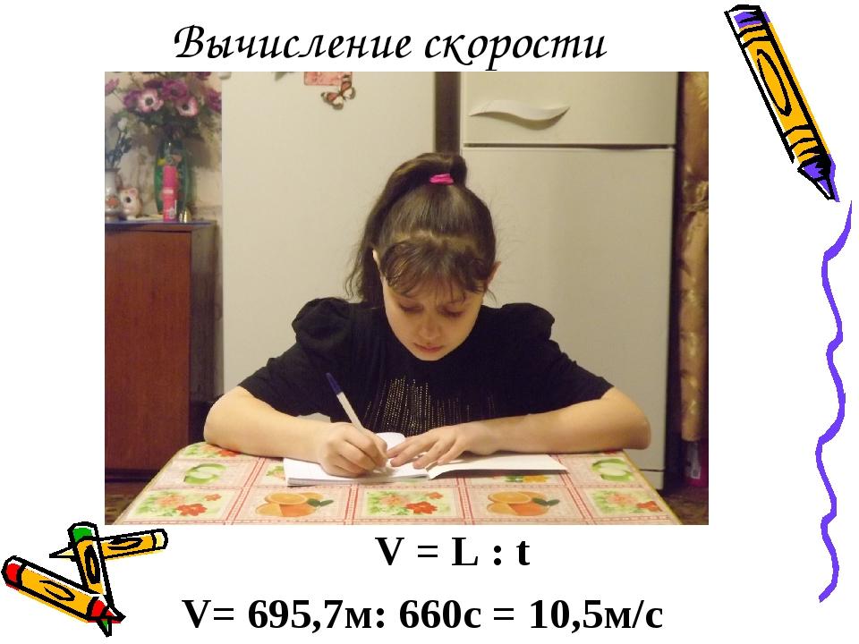 Вычисление скорости V = L : t V= 695,7м: 660с = 10,5м/с
