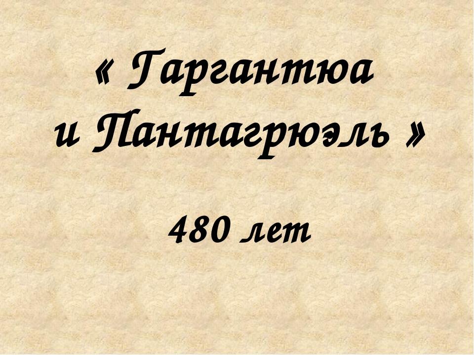 « Гаргантюа и Пантагрюэль » 480 лет