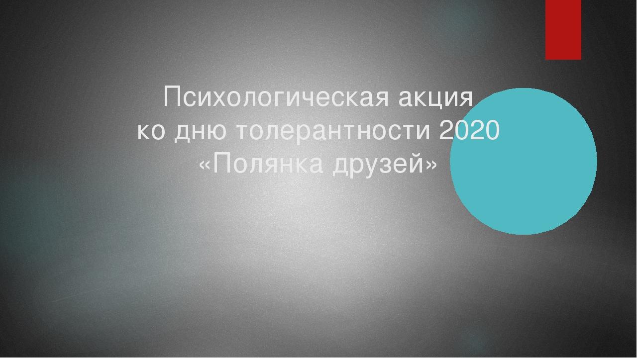 Психологическая акция ко дню толерантности 2020 «Полянка друзей»