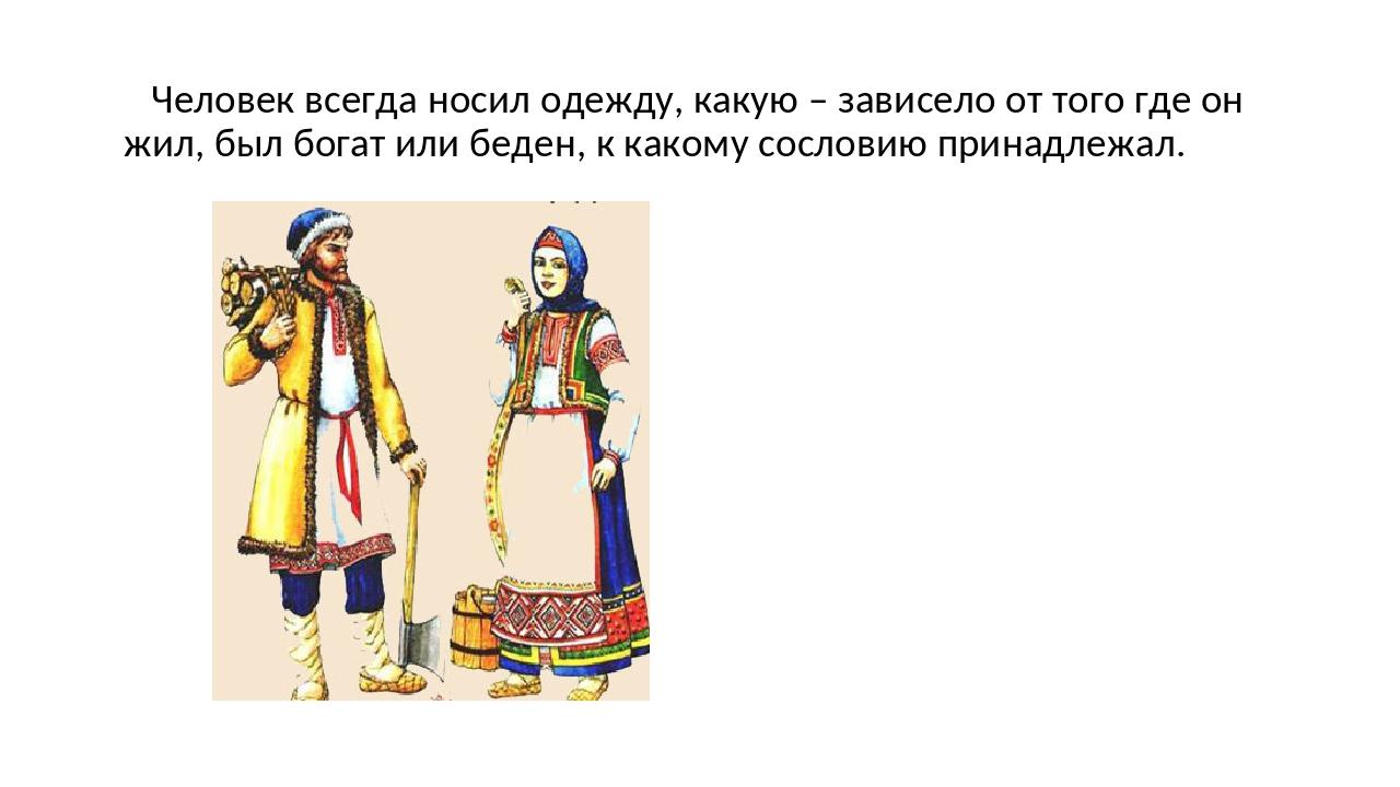 Человек всегда носил одежду, какую – зависело от того где он жил, был богат...
