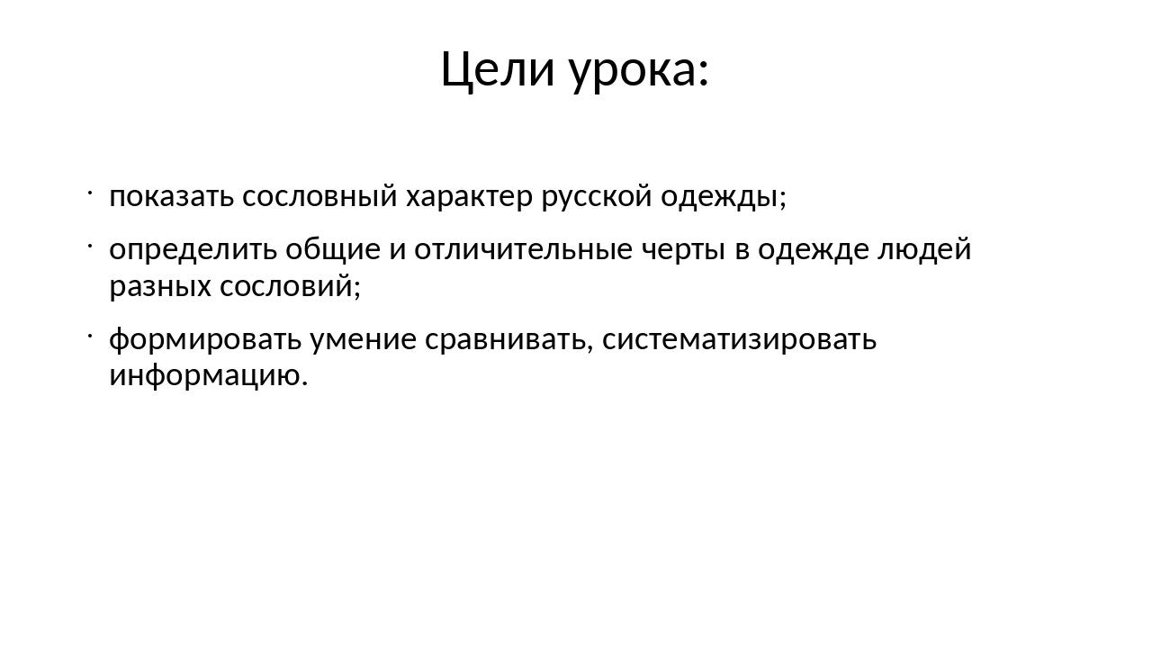Цели урока: показать сословный характер русской одежды; определить общие и от...