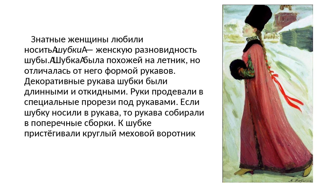 Знатные женщины любили носитьшубки— женскую разновидность шубы.Шубкабыла...