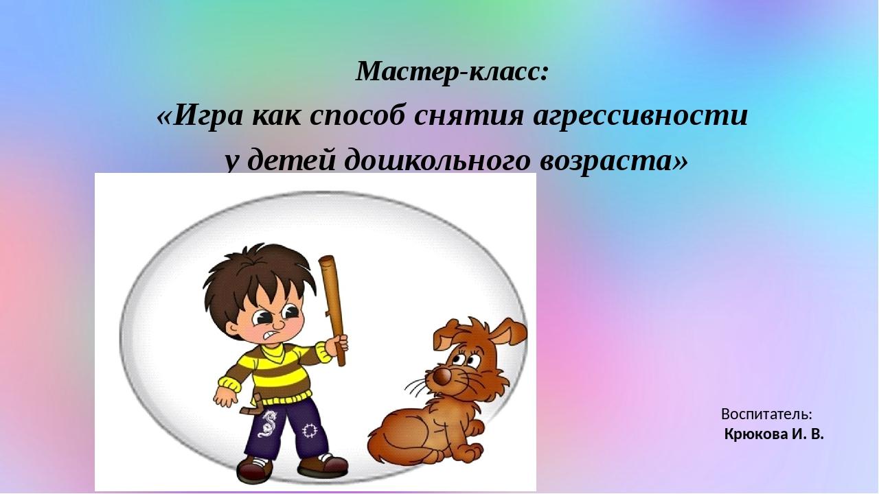 Мастер-класс: «Игра как способ снятия агрессивности у детей дошкольного возра...