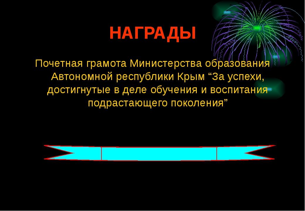 НАГРАДЫ Почетная грамота Министерства образования Автономной республики Крым...