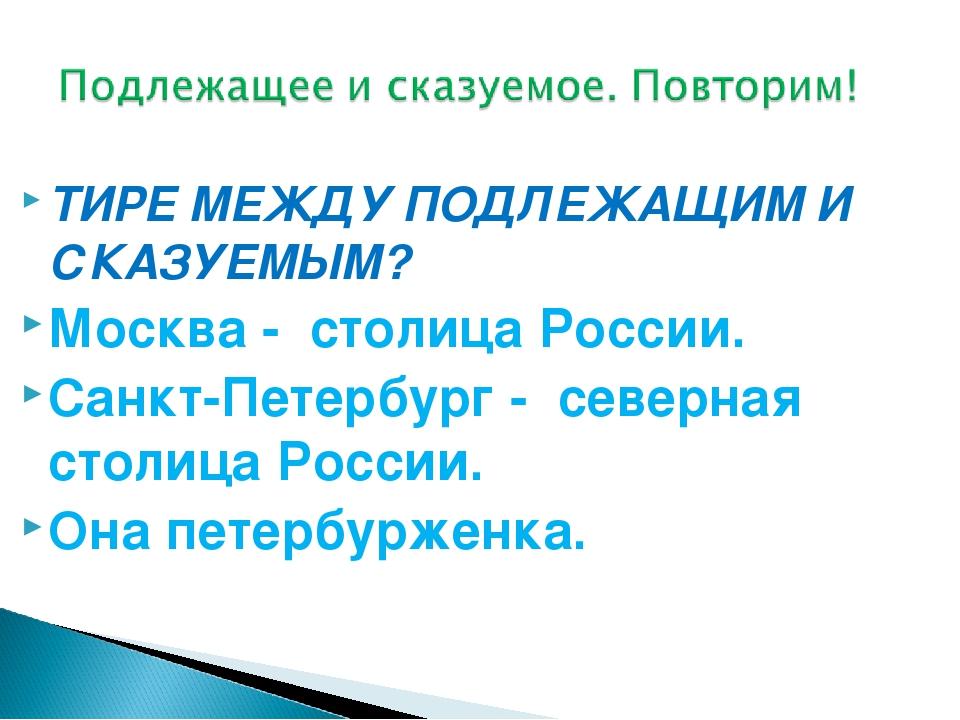 ТИРЕ МЕЖДУ ПОДЛЕЖАЩИМ И СКАЗУЕМЫМ? Москва - столица России. Санкт-Петербург...