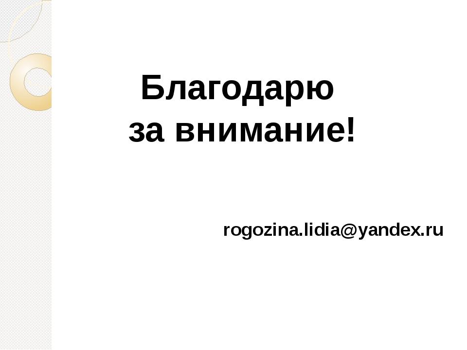 Благодарю за внимание! rogozina.lidia@yandex.ru