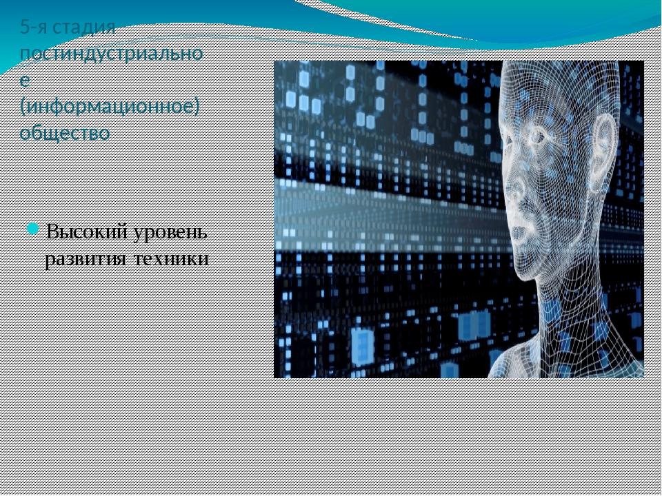 5-я стадия постиндустриальное (информационное) общество Высокий уровень разв...