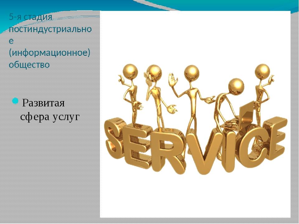 5-я стадия постиндустриальное (информационное) общество Развитая сфера услуг