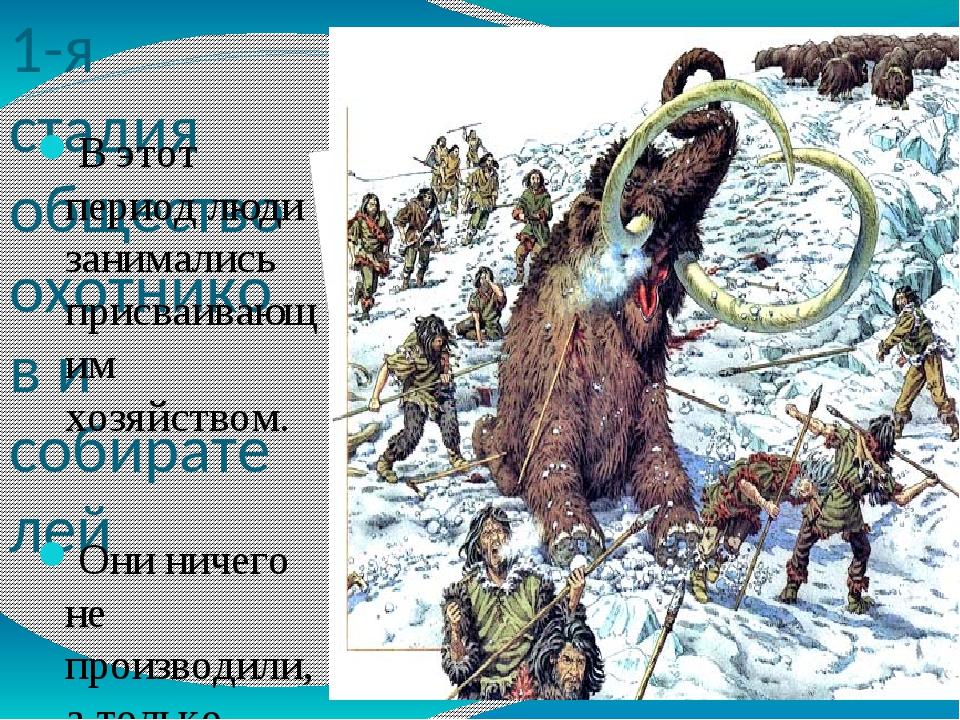 1-я стадия общество охотников и собирателей В этот период люди занимались пр...