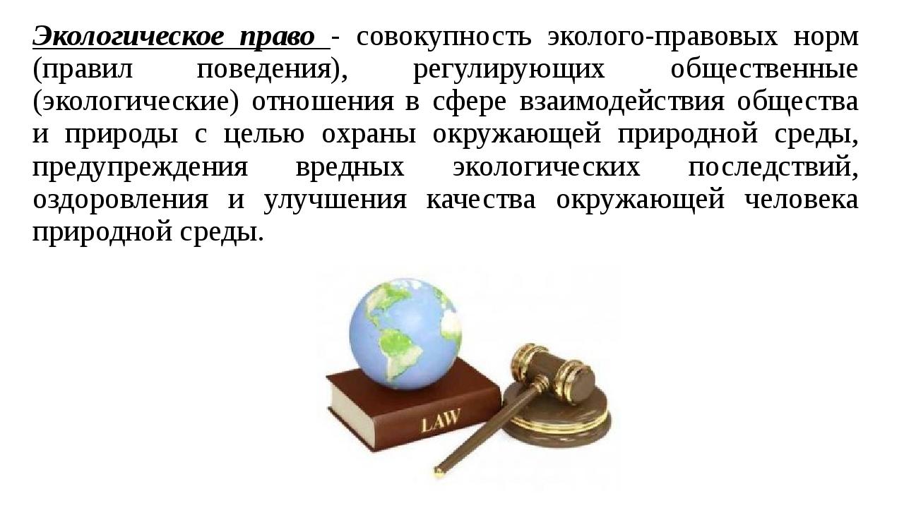 Экологическое право - совокупность эколого-правовых норм (правил поведения),...