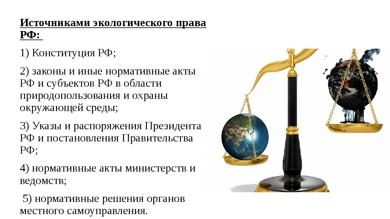 Источниками экологического права РФ: 1) Конституция РФ; 2) законы и иные норм...
