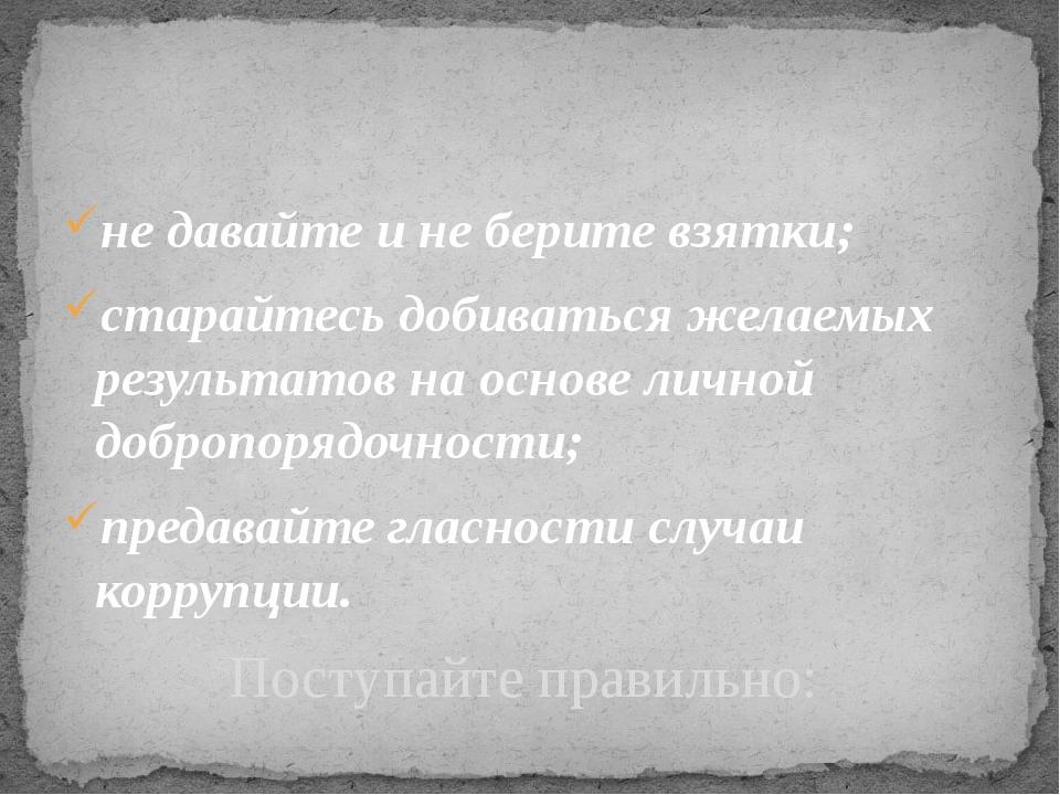 не давайте и не берите взятки; старайтесь добиваться желаемых результатов на...