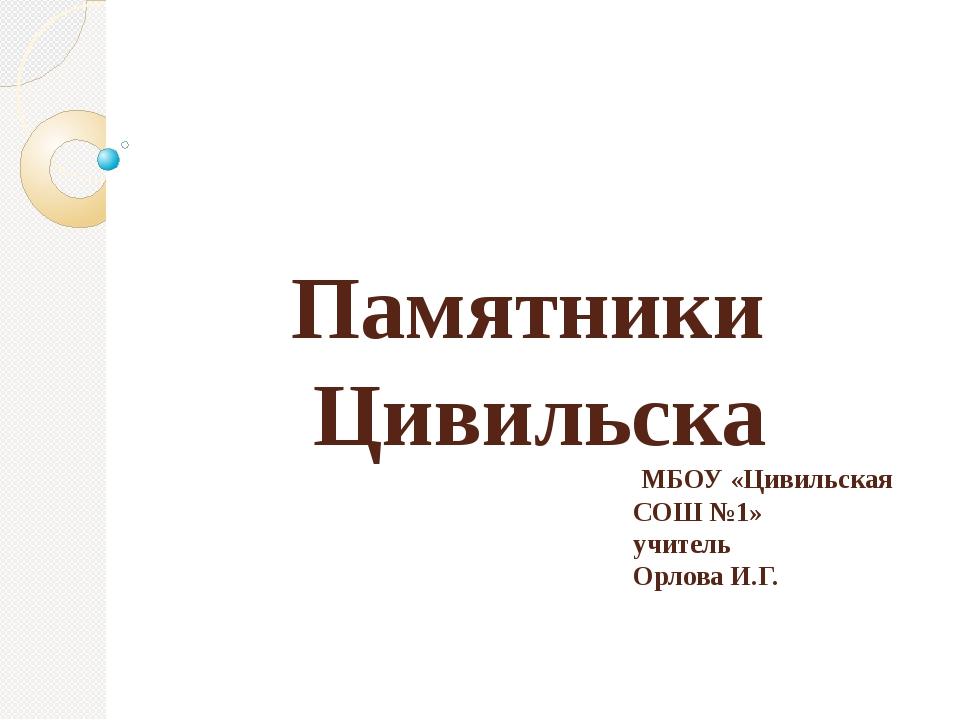 Памятники Цивильска МБОУ «Цивильская СОШ №1» учитель Орлова И.Г.