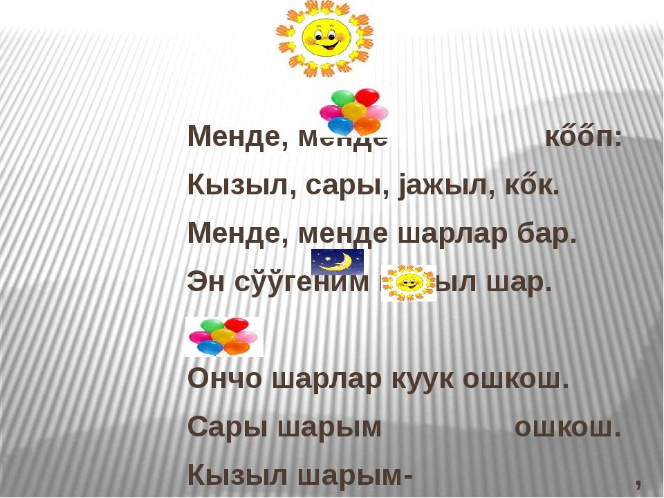 Менде, менде кőőп: Кызыл, сары, јажыл, кőк. Менде, менде шарлар бар. Эн сўўг...