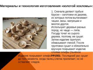 Материалы и технология изготовления «золотой хохломы»: 1. Сначала делают груб