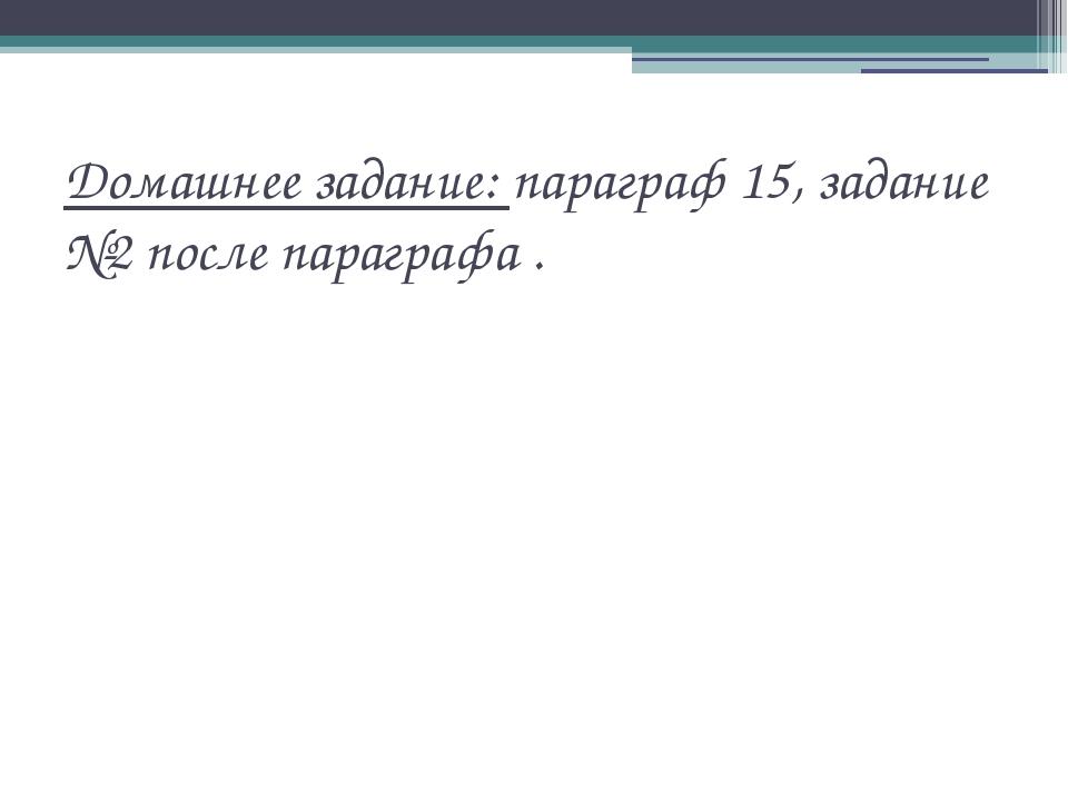 Домашнее задание: параграф 15, задание №2 после параграфа .