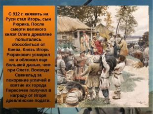 С 912 г. княжить на Руси стал Игорь, сын Рюрика. После смерти великого князя