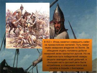 В 913 г. Игорь наметил совершить набег на прикаспийских жителей. Путь лежал