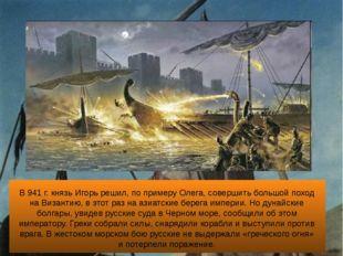 В 941 г. князь Игорь решил, по примеру Олега, совершить большой поход на Виз
