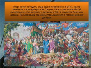 Игорь хотел загладить стыд своего поражения и в 944 г., наняв печенегов, сно
