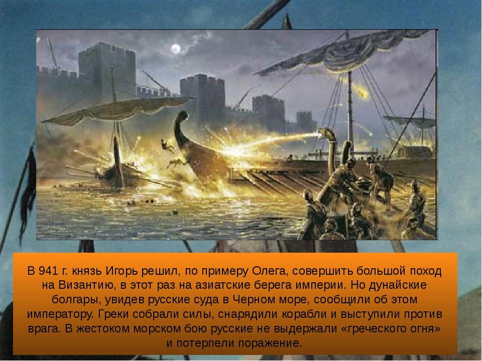 В 941 г. князь Игорь решил, по примеру Олега, совершить большой поход на Виз...