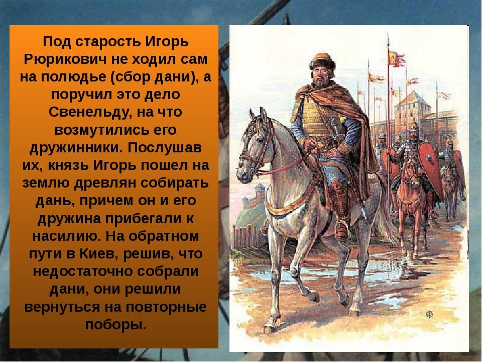 Под старость Игорь Рюрикович не ходил сам на полюдье (сбор дани), а поручил...