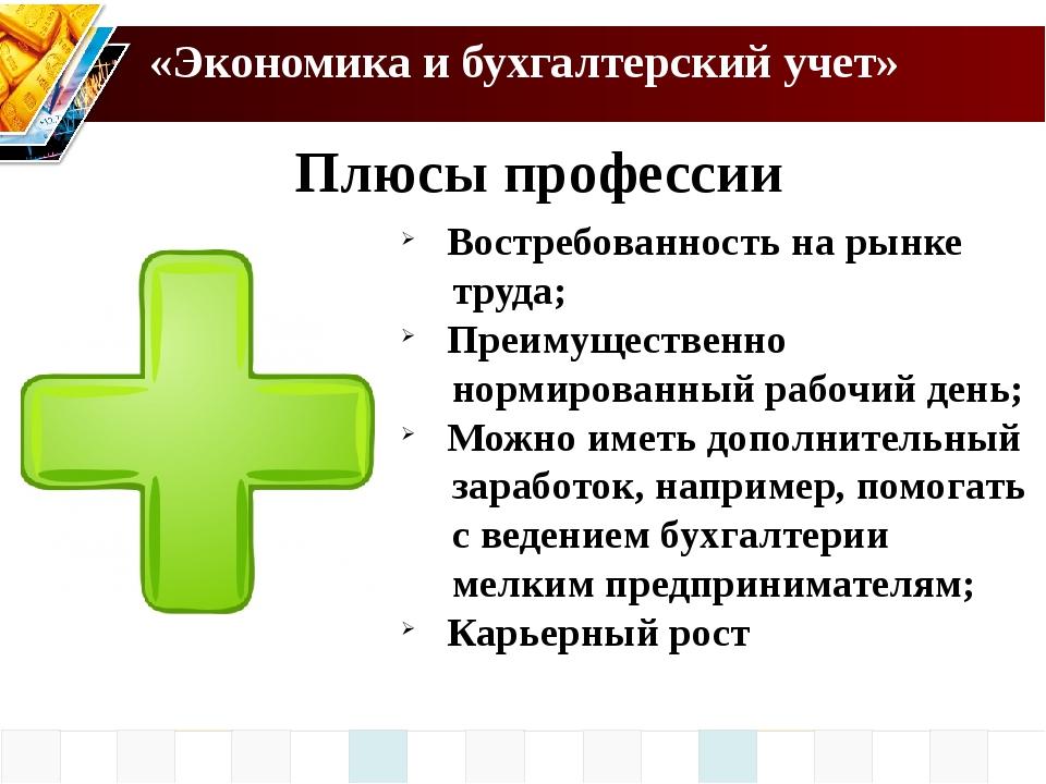 «Экономика и бухгалтерский учет» Плюсы профессии Востребованность на рынке тр...