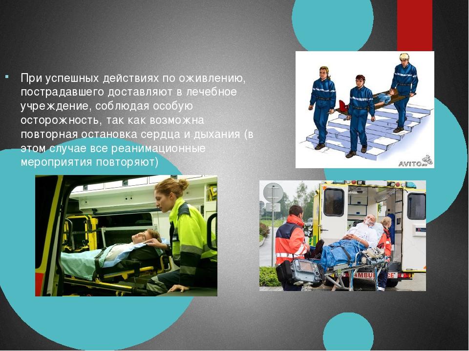 При успешных действиях по оживлению, пострадавшего доставляют в лечебное учре...
