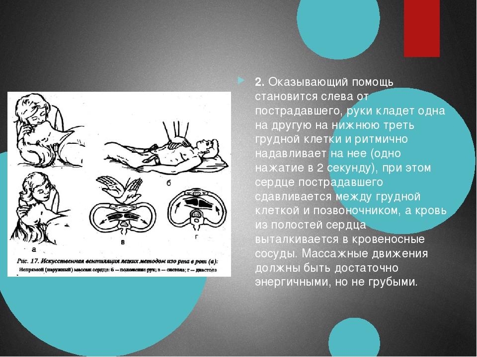 2.Оказывающий помощь становится слева от пострадавшего, руки кладет одна на...