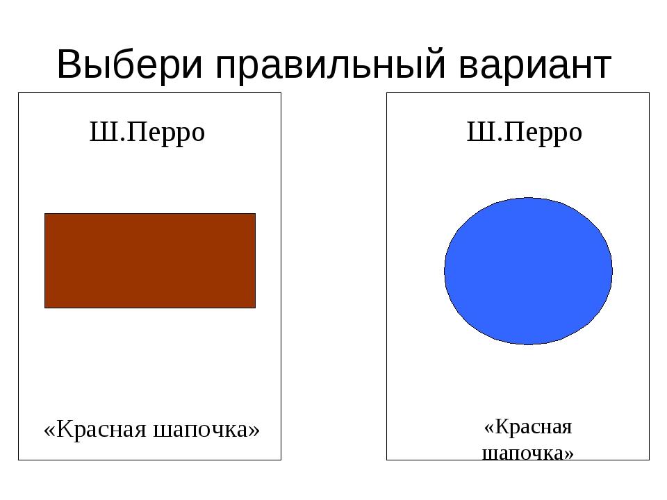 Выбери правильный вариант Ш.Перро Ш.Перро «Красная шапочка» «Красная шапочка»
