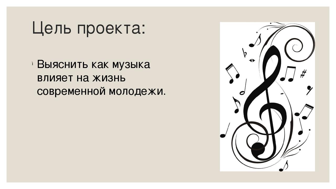 Цель проекта: Выяснить как музыка влияет на жизнь современной молодежи.