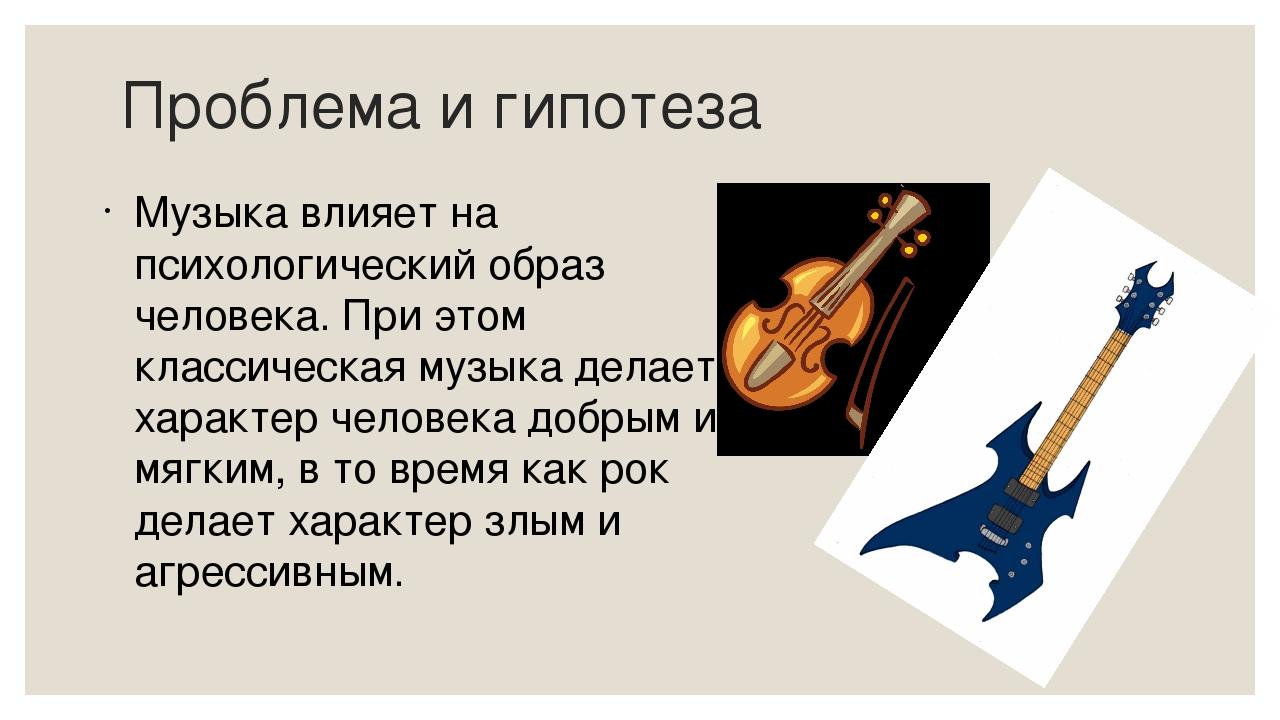 Проблема и гипотеза Музыка влияет на психологический образ человека. При этом...