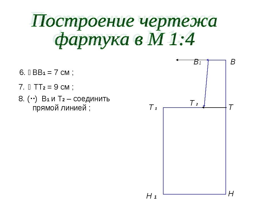 6.  ВВ1 = 7 см ; 7.  ТТ2 = 9 см ; 8. () В1 и Т2 – соединить прямой линие...